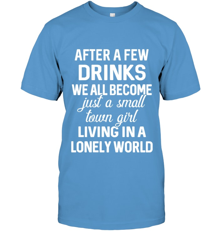 baead4b18 FUNNY - AFTER A FEW DRINKS WE ALL BECOME JUST A SMALL TOWN GIRL LIVING IN A  LONELY WORLD