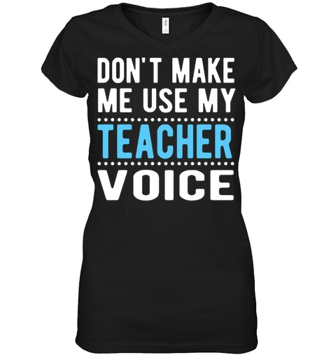 a1f3ce62 Don't Make me Use My Teacher Voice T