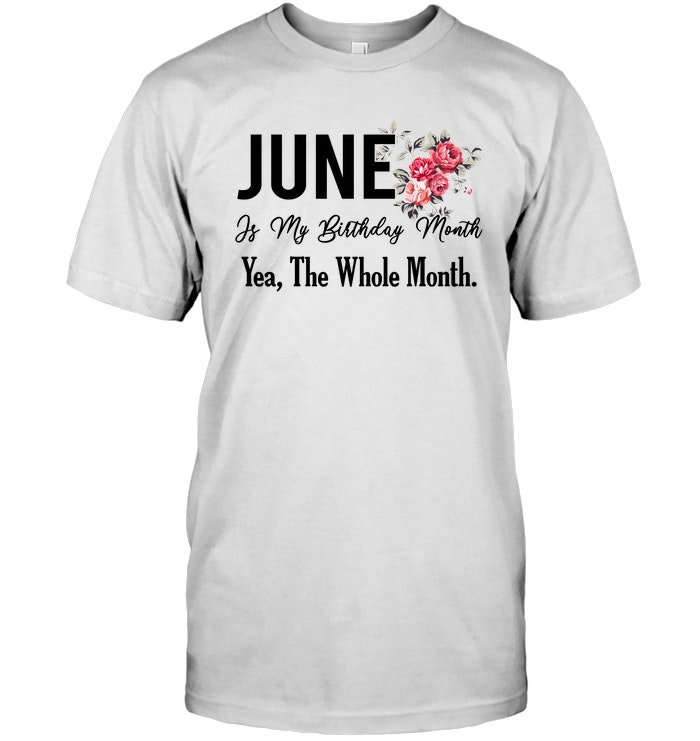 June Is My Birthday Month Yes The Whole T Shirt Sweatshirt Hoodie